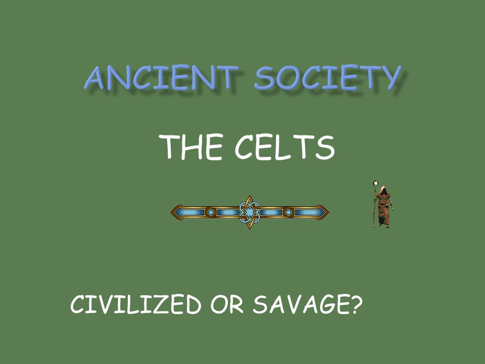 ANCIENT SOCIETY THE CELTS CIVILIZED OR SAVAGE