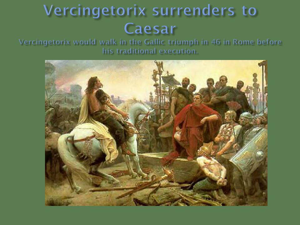 Vercingetorix surrenders to Caesar Vercingetorix would walk in the Gallic triumph in 46 in Rome before his traditional execution.