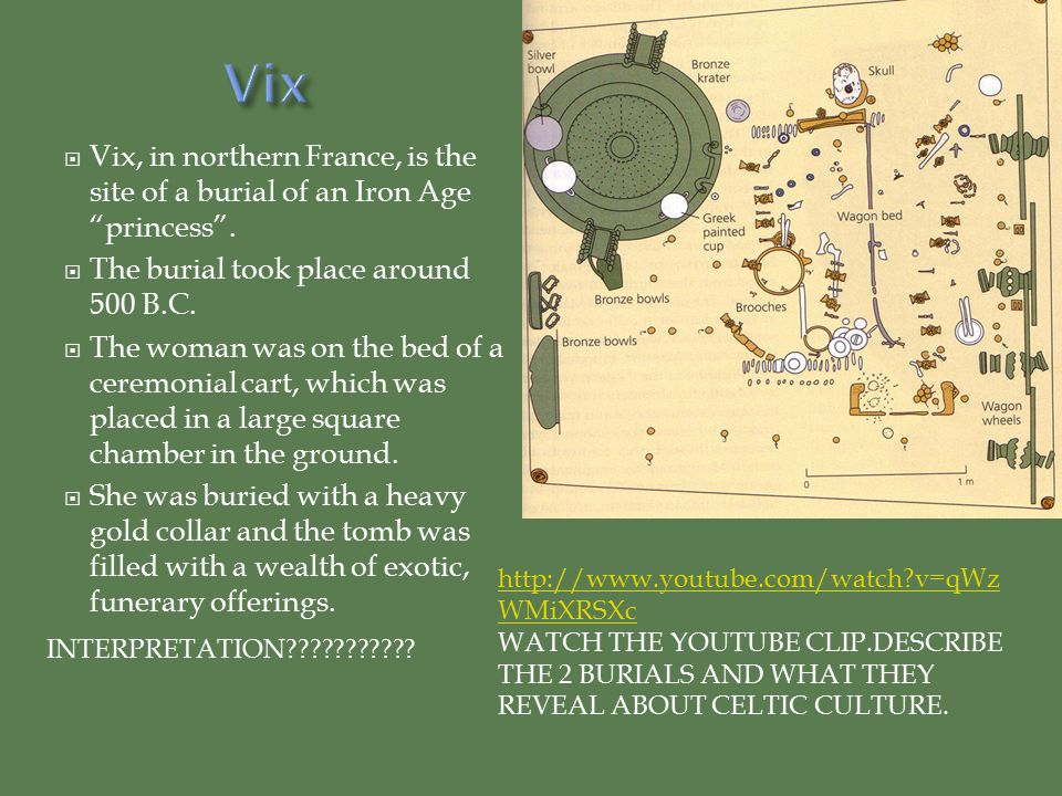 Vix Vix, in northern France, is the site of a burial of an Iron Age princess . The burial took place around 500 B.C.
