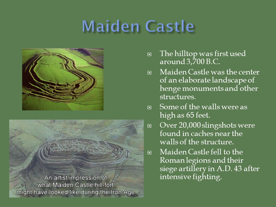 Maiden Castle The hilltop was first used around 3,700 B.C.