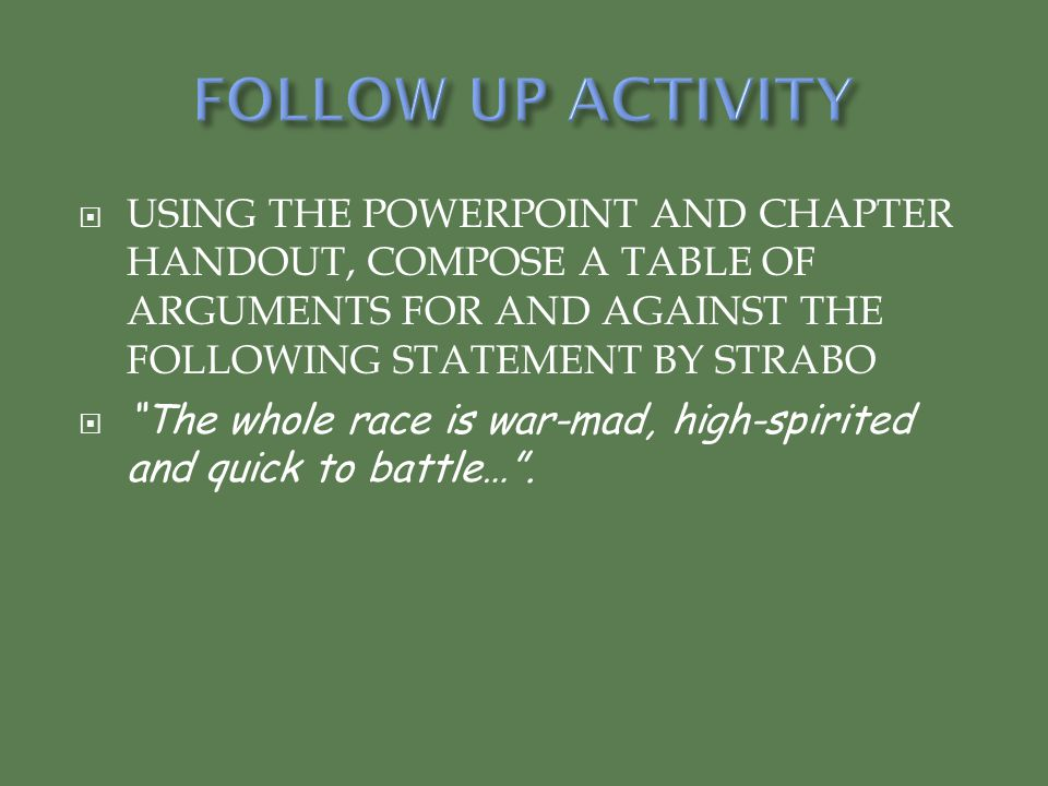 FOLLOW UP ACTIVITY USING THE POWERPOINT AND CHAPTER HANDOUT, COMPOSE A TABLE OF ARGUMENTS FOR AND AGAINST THE FOLLOWING STATEMENT BY STRABO.