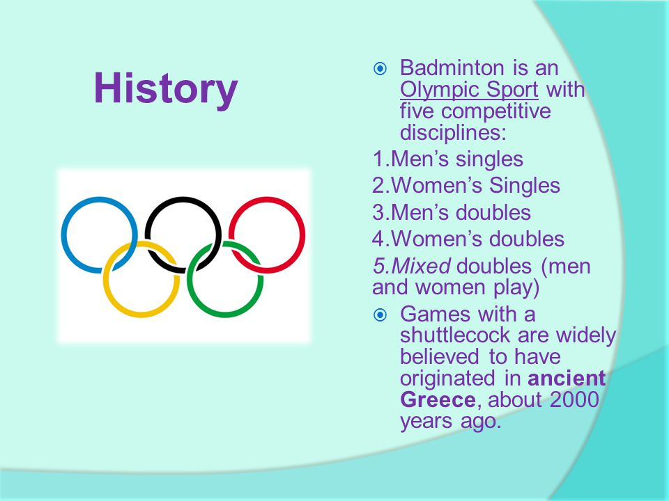 History Badminton is an Olympic Sport with five competitive disciplines: 1.Men's singles 2.Women's Singles.