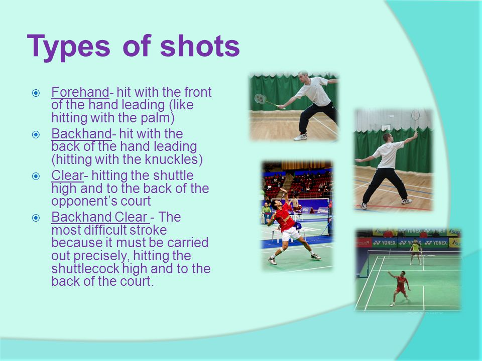 Types of shots Forehand- hit with the front of the hand leading (like hitting with the palm)