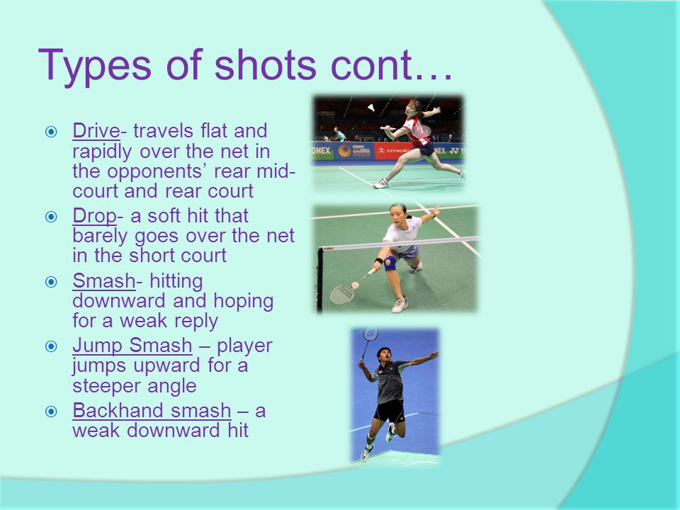 Types of shots cont… Drive- travels flat and rapidly over the net in the opponents' rear mid-court and rear court.