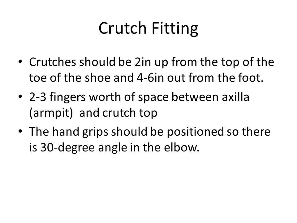 Crutch Fitting Crutches should be 2in up from the top of the toe of the shoe and 4-6in out from the foot.