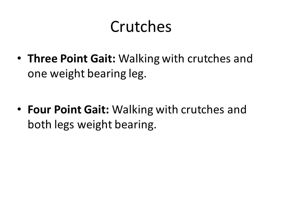 Crutches Three Point Gait: Walking with crutches and one weight bearing leg.