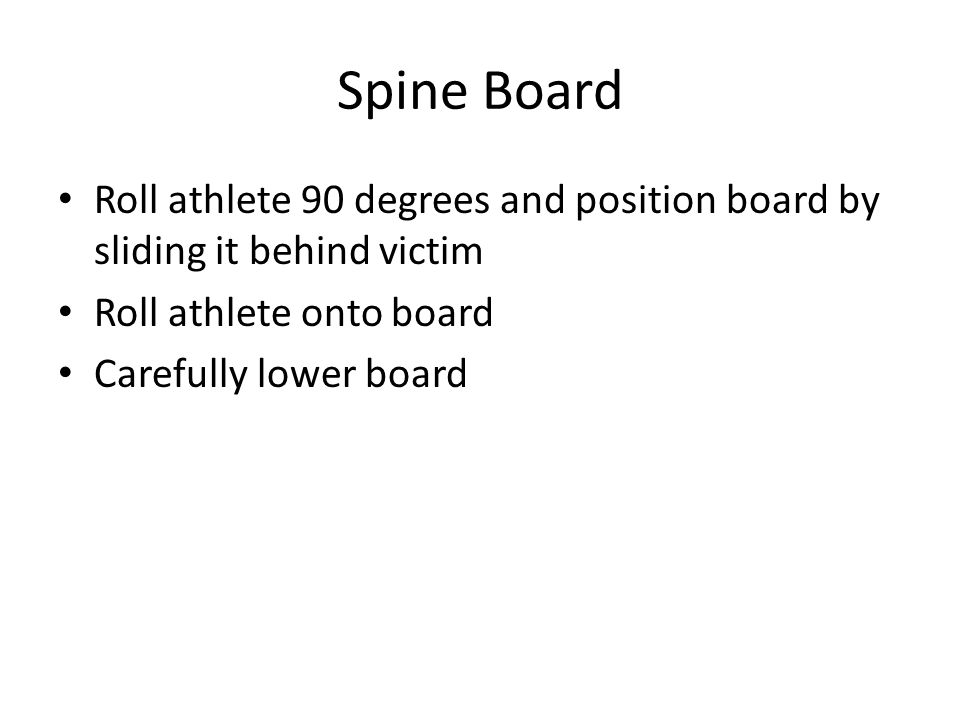 Spine Board Roll athlete 90 degrees and position board by sliding it behind victim. Roll athlete onto board.
