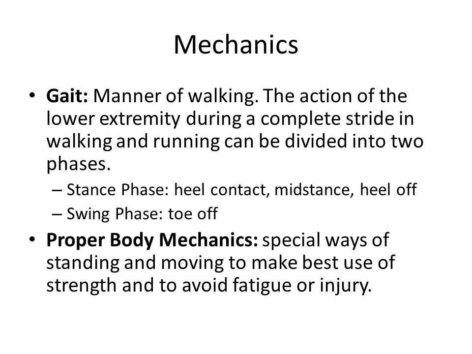 Mechanics Gait: Manner of walking. The action of the lower extremity during a complete stride in walking and running can be divided into two phases.