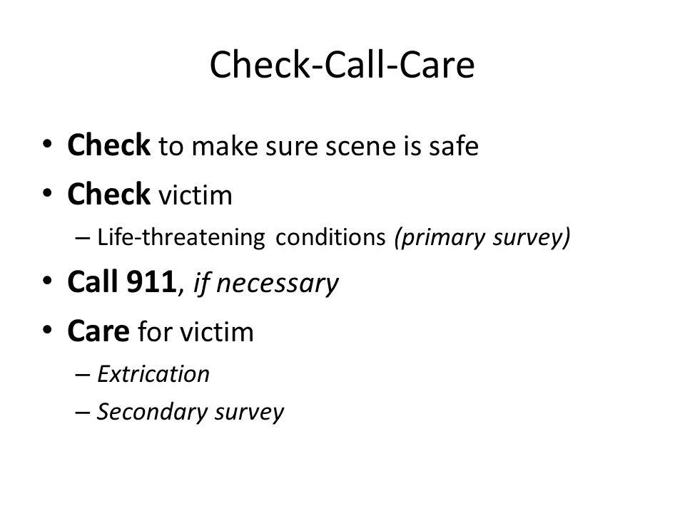 Check-Call-Care Check to make sure scene is safe Check victim