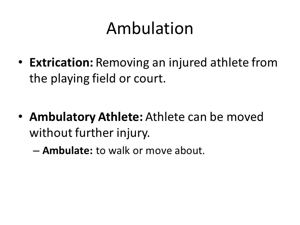 Ambulation Extrication: Removing an injured athlete from the playing field or court.