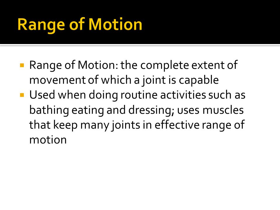 Range of Motion Range of Motion: the complete extent of movement of which a joint is capable.