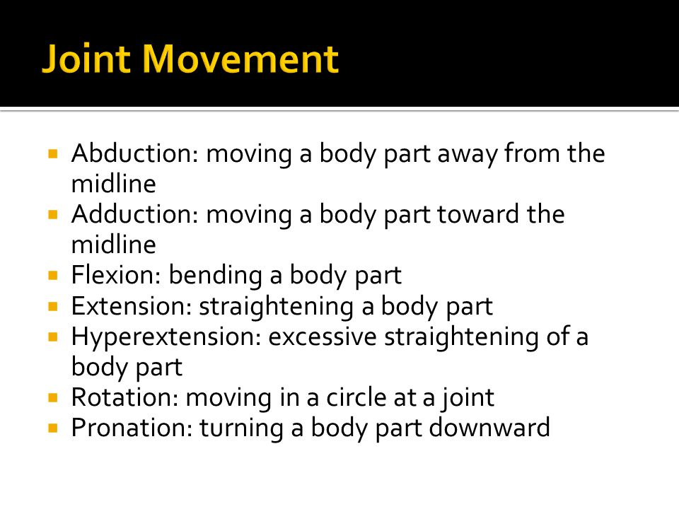 Joint Movement Abduction: moving a body part away from the midline