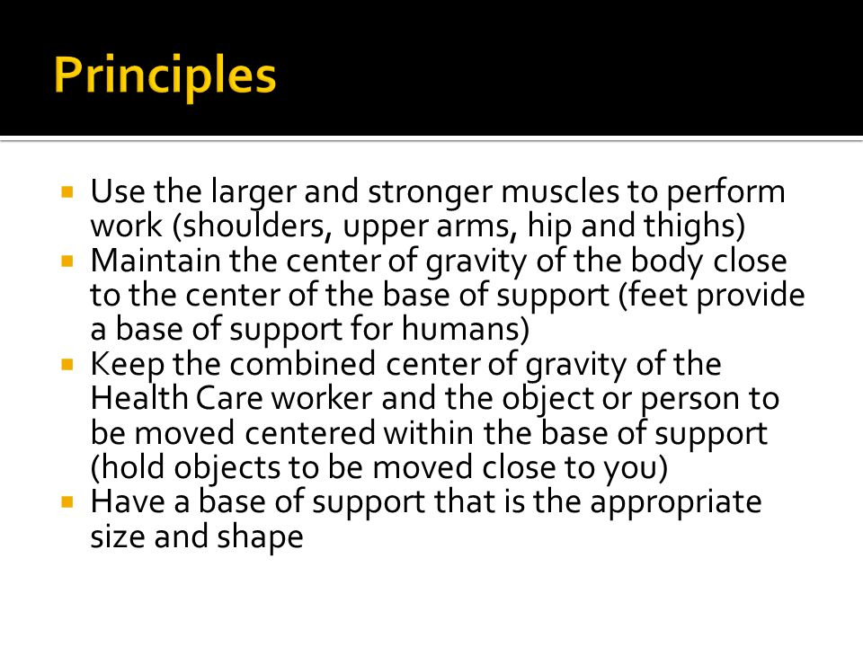 Principles Use the larger and stronger muscles to perform work (shoulders, upper arms, hip and thighs)