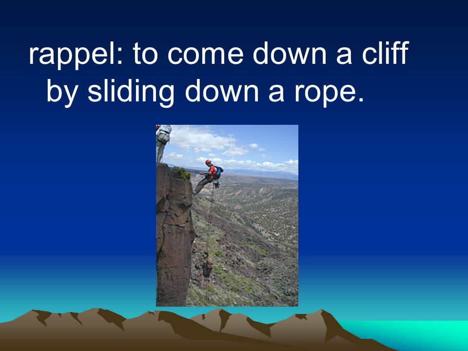 rappel: to come down a cliff by sliding down a rope.