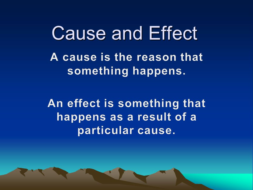 Cause and Effect A cause is the reason that something happens.