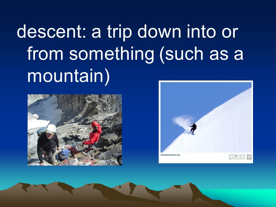 descent: a trip down into or from something (such as a mountain)