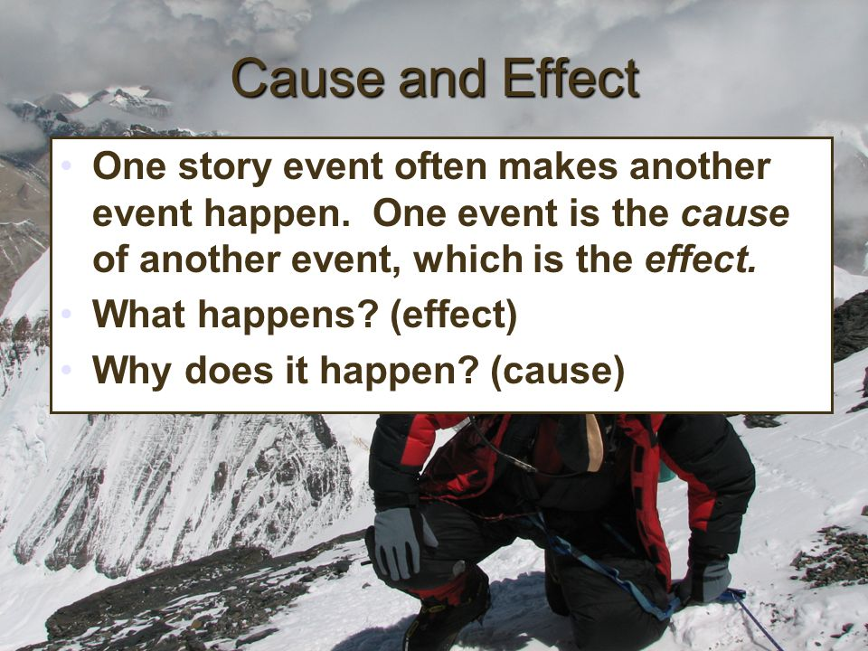 Cause and Effect One story event often makes another event happen. One event is the cause of another event, which is the effect.
