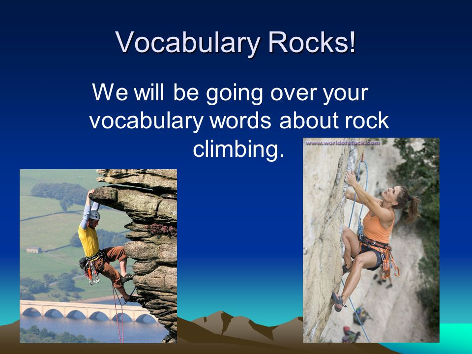 We will be going over your vocabulary words about rock climbing.