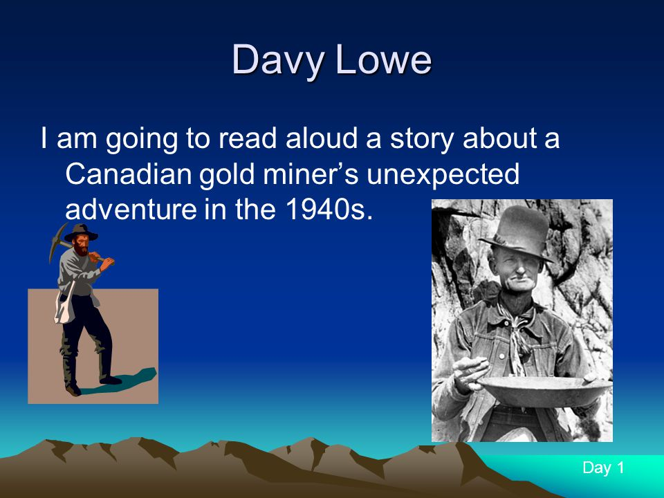 Davy Lowe I am going to read aloud a story about a Canadian gold miner's unexpected adventure in the 1940s.