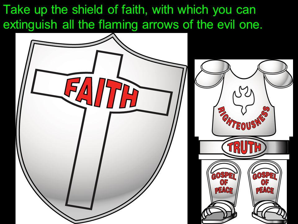 Take up the shield of faith, with which you can extinguish all the flaming arrows of the evil one.