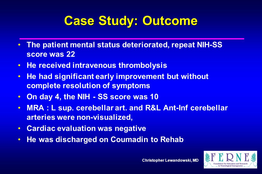 Case Study: Outcome The patient mental status deteriorated, repeat NIH-SS score was 22. He received intravenous thrombolysis.