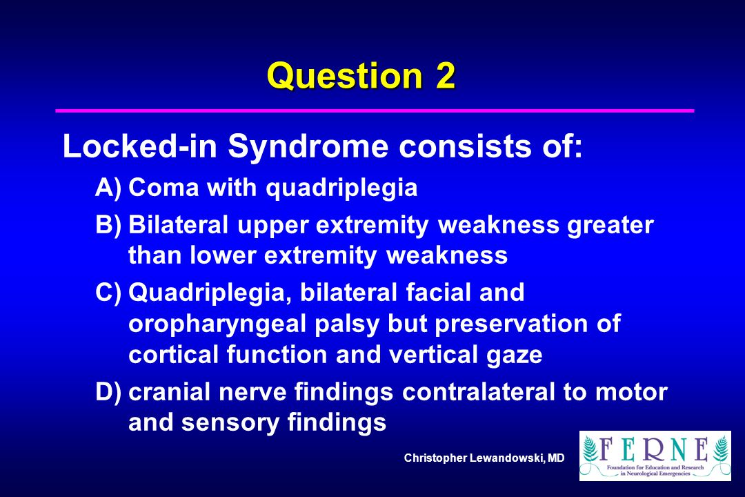Question 2 Locked-in Syndrome consists of: A) Coma with quadriplegia