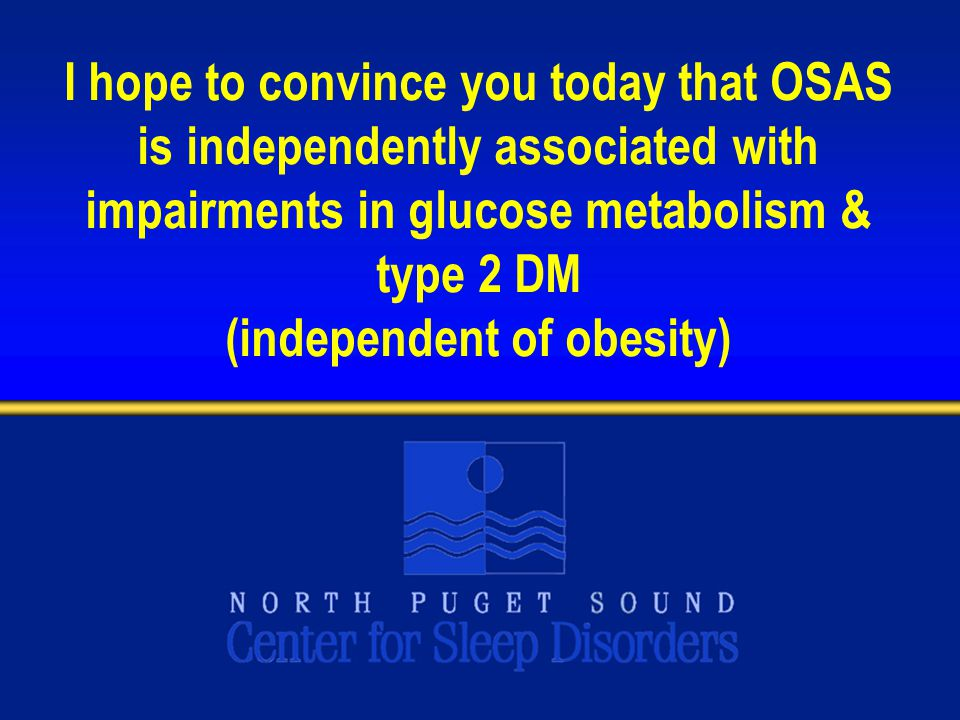 I hope to convince you today that OSAS is independently associated with impairments in glucose metabolism & type 2 DM (independent of obesity)