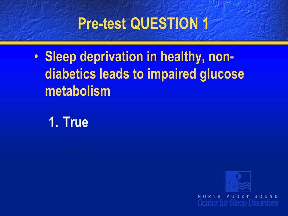 Pre-test QUESTION 1 Sleep deprivation in healthy, non-diabetics leads to impaired glucose metabolism.