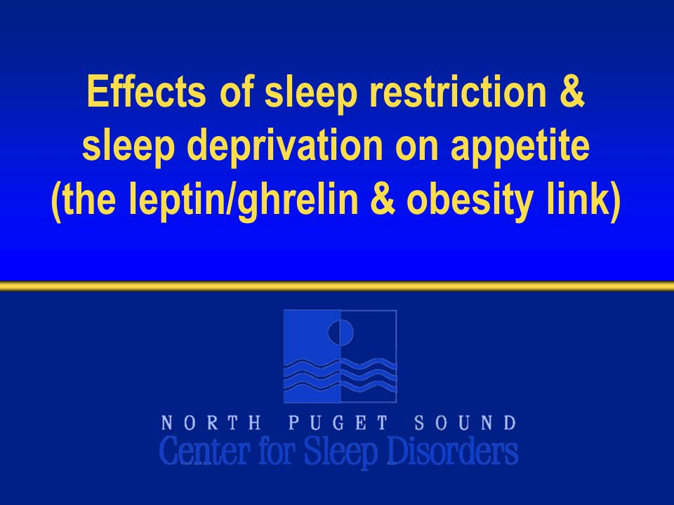 Effects of sleep restriction & sleep deprivation on appetite (the leptin/ghrelin & obesity link)