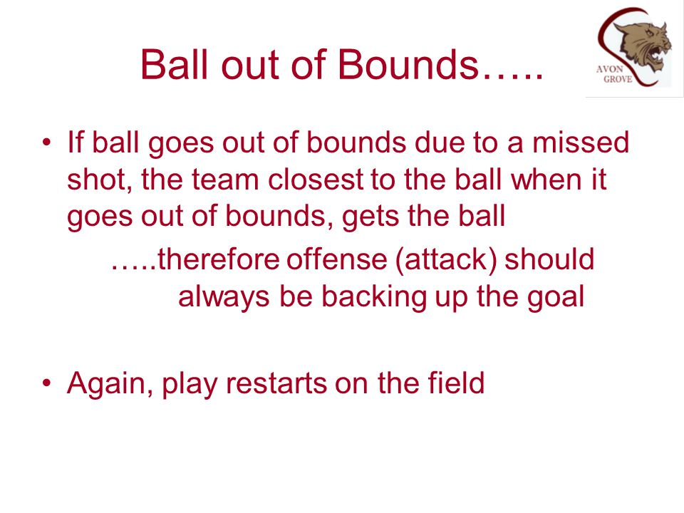 Ball out of Bounds….. If ball goes out of bounds due to a missed shot, the team closest to the ball when it goes out of bounds, gets the ball.