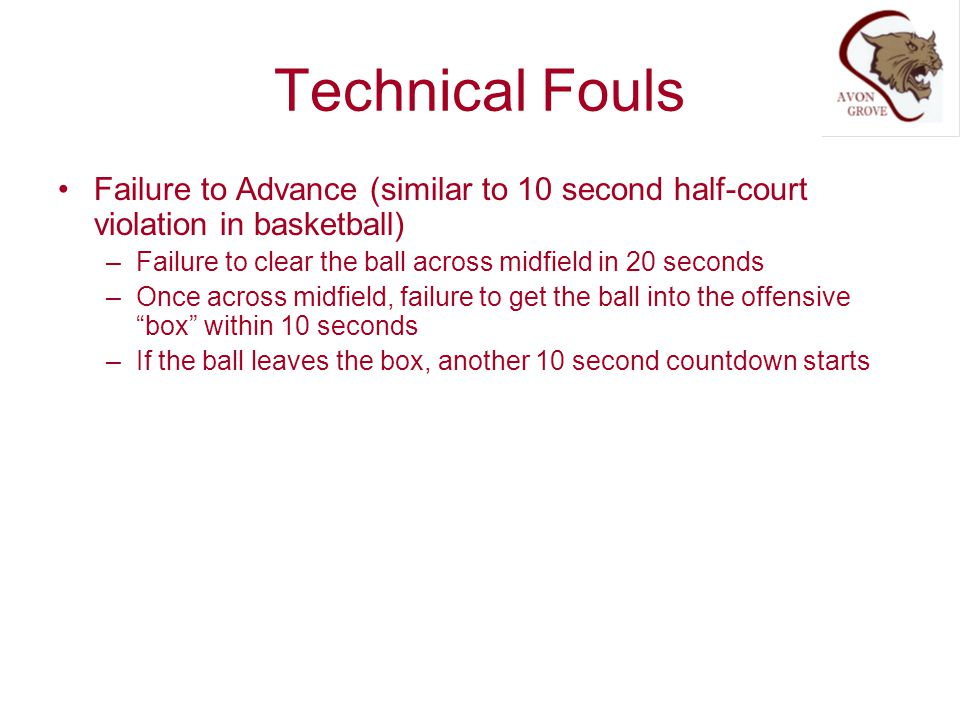 Technical Fouls Failure to Advance (similar to 10 second half-court violation in basketball) Failure to clear the ball across midfield in 20 seconds.