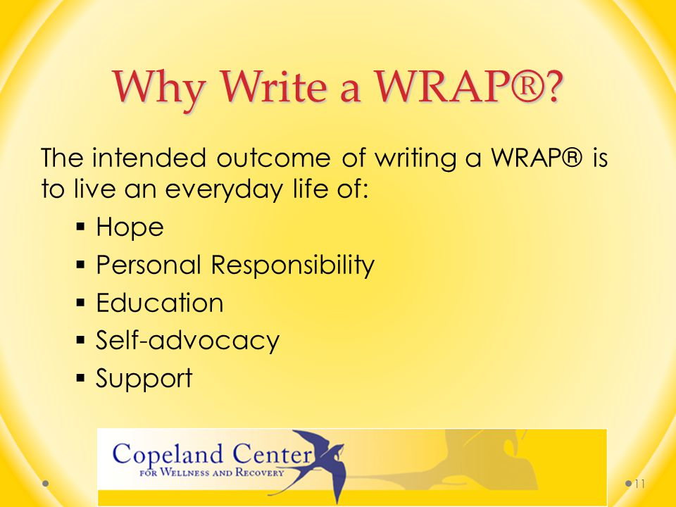 Why Write a WRAP® The intended outcome of writing a WRAP® is to live an everyday life of: Hope. Personal Responsibility.