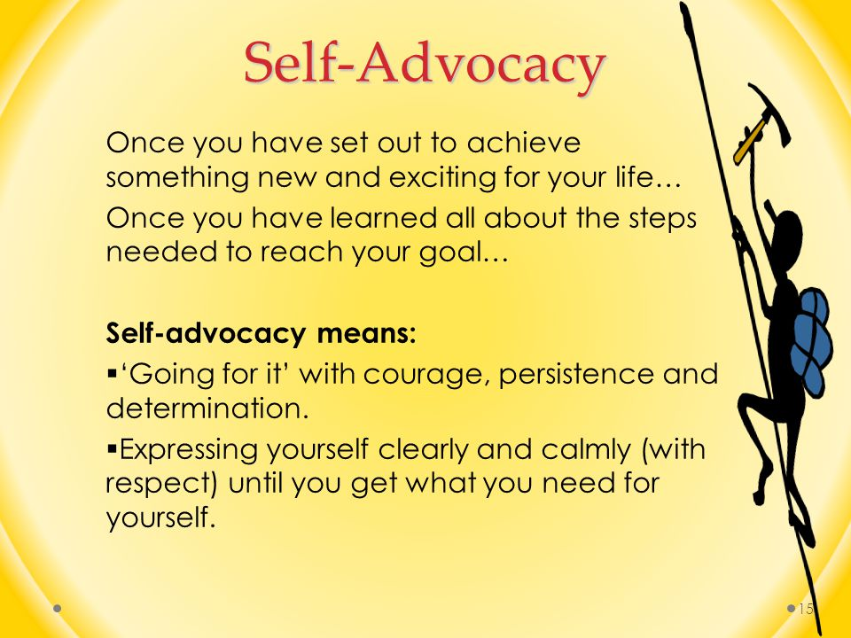 Self-Advocacy Once you have set out to achieve something new and exciting for your life…