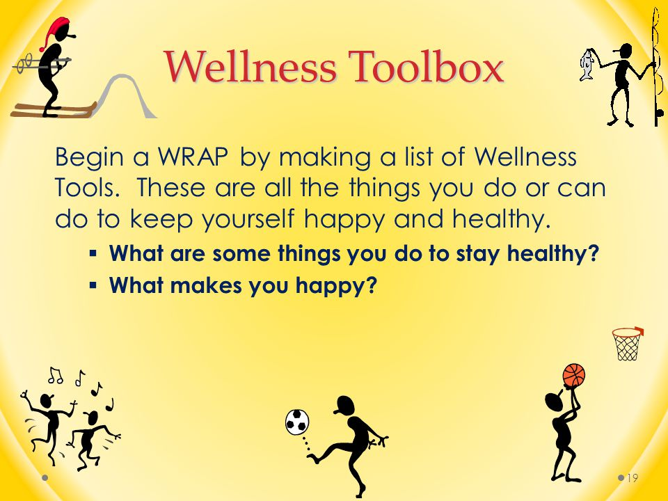 Wellness Toolbox Begin a WRAP by making a list of Wellness Tools. These are all the things you do or can do to keep yourself happy and healthy.