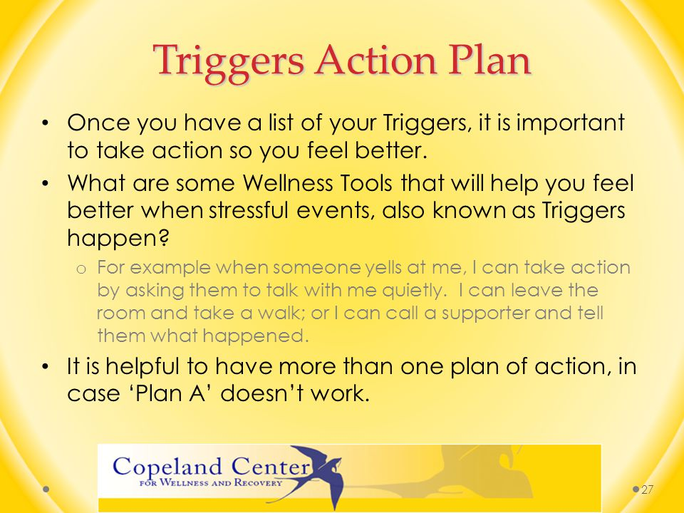Triggers Action Plan Once you have a list of your Triggers, it is important to take action so you feel better.