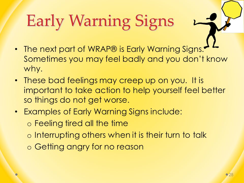 Early Warning Signs The next part of WRAP® is Early Warning Signs. Sometimes you may feel badly and you don't know why.