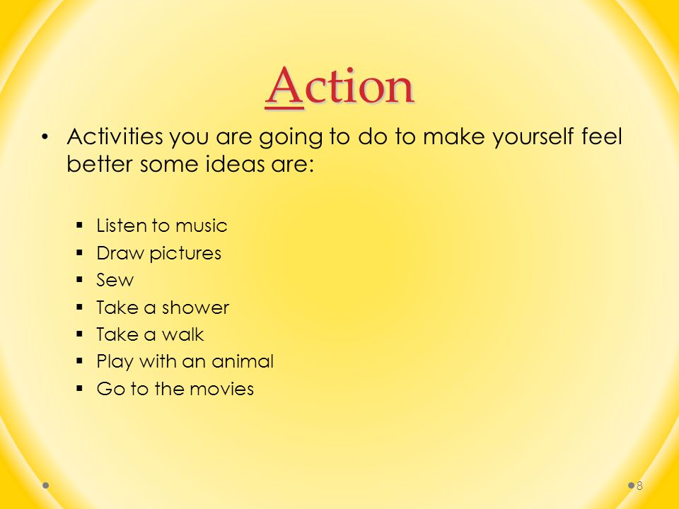 Action Activities you are going to do to make yourself feel better some ideas are: Listen to music.
