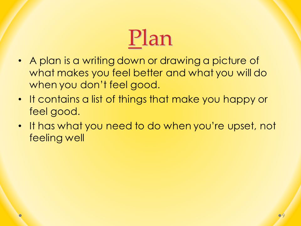 Plan A plan is a writing down or drawing a picture of what makes you feel better and what you will do when you don't feel good.