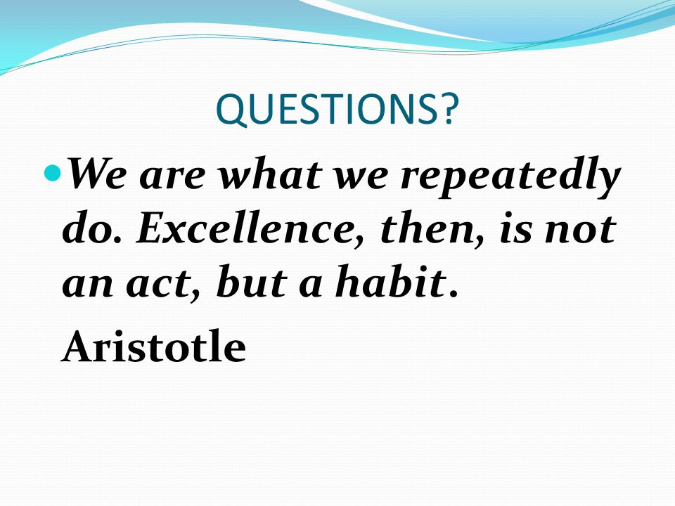 QUESTIONS We are what we repeatedly do. Excellence, then, is not an act, but a habit. Aristotle