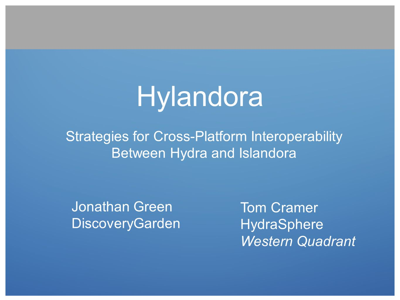 Hylandora Strategies for Cross-Platform Interoperability Between Hydra and Islandora. Jonathan Green DiscoveryGarden.