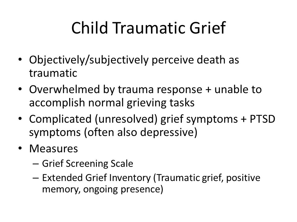 Child Traumatic Grief Objectively/subjectively perceive death as traumatic.