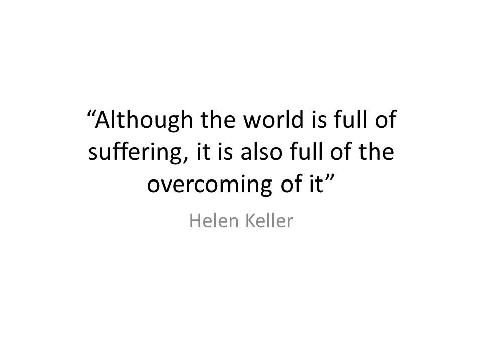 Although the world is full of suffering, it is also full of the overcoming of it