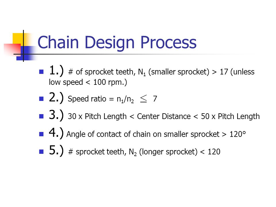 Chain Design Process 1.) # of sprocket teeth, N1 (smaller sprocket) > 17 (unless low speed < 100 rpm.)