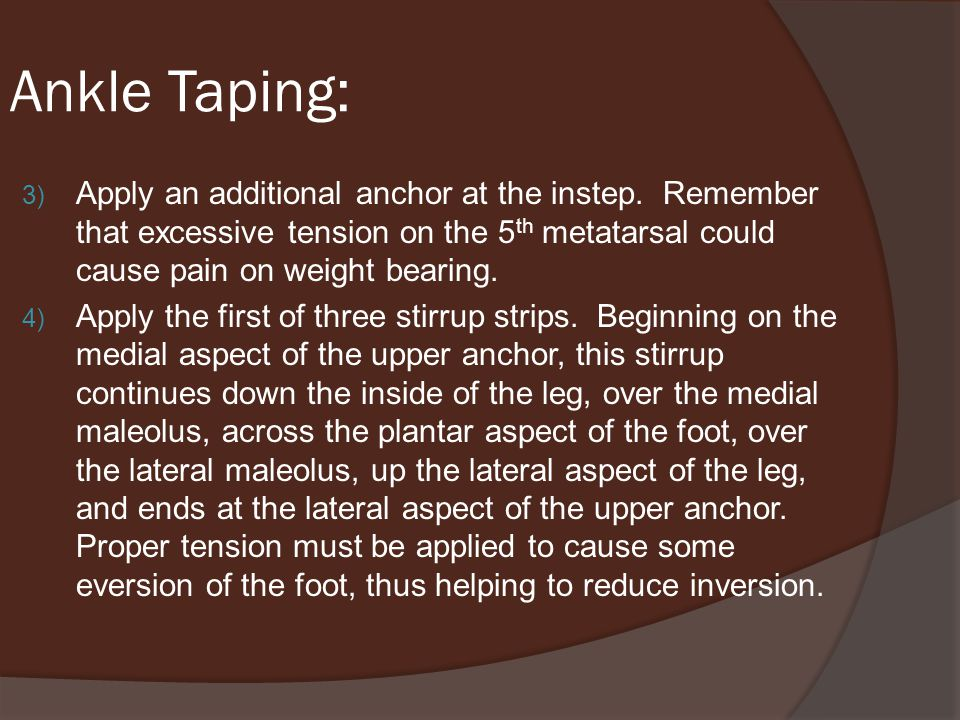 Ankle Taping: Apply an additional anchor at the instep. Remember that excessive tension on the 5th metatarsal could cause pain on weight bearing.