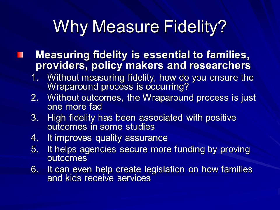 Why Measure Fidelity Measuring fidelity is essential to families, providers, policy makers and researchers.