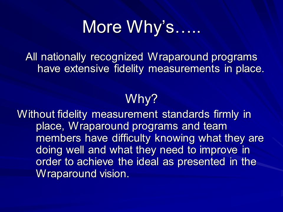 More Why's….. All nationally recognized Wraparound programs have extensive fidelity measurements in place.