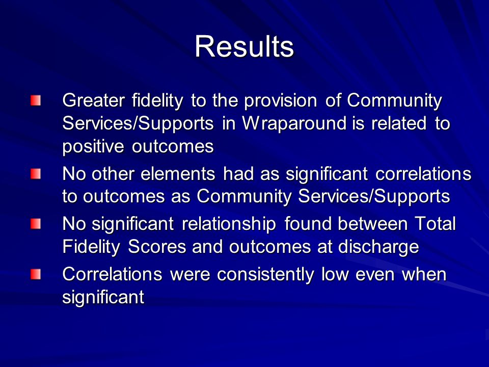 Results Greater fidelity to the provision of Community Services/Supports in Wraparound is related to positive outcomes.