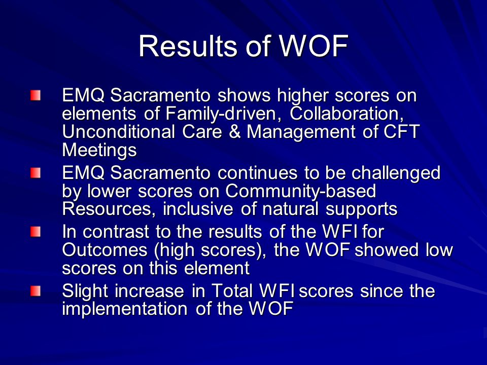 Results of WOF EMQ Sacramento shows higher scores on elements of Family-driven, Collaboration, Unconditional Care & Management of CFT Meetings.