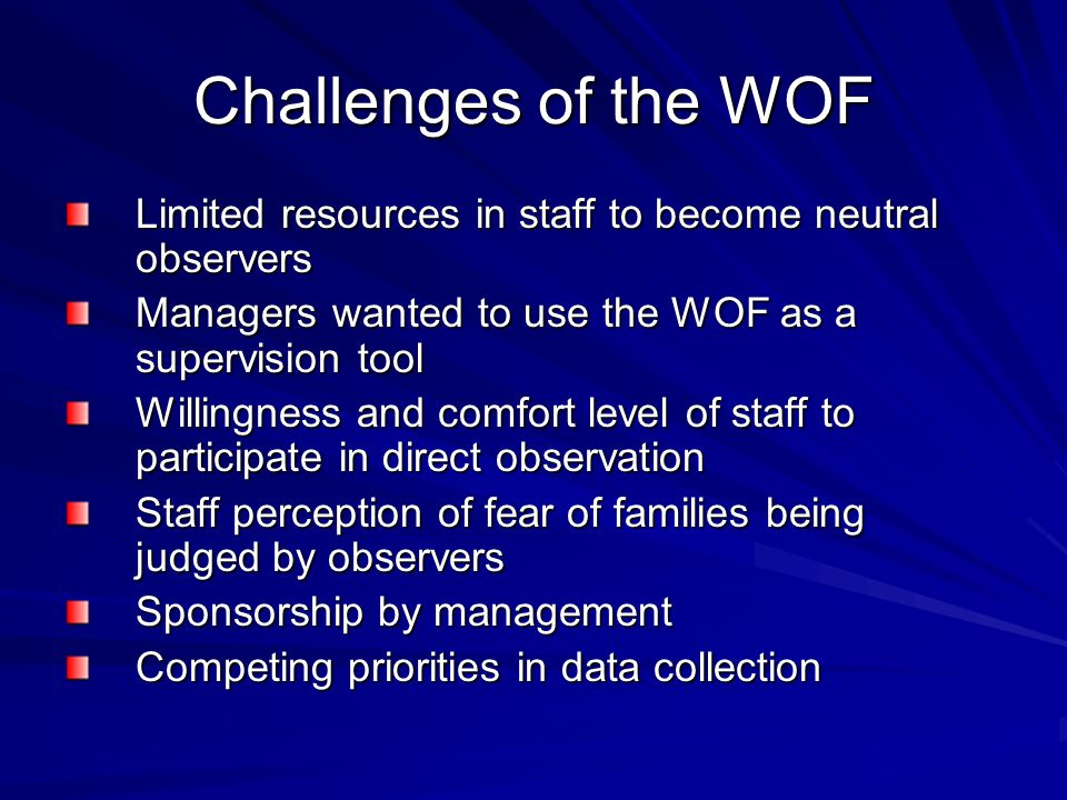 Challenges of the WOF Limited resources in staff to become neutral observers. Managers wanted to use the WOF as a supervision tool.