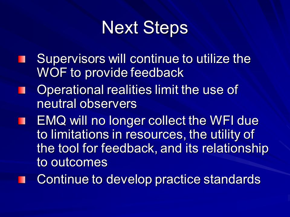 Next Steps Supervisors will continue to utilize the WOF to provide feedback. Operational realities limit the use of neutral observers.